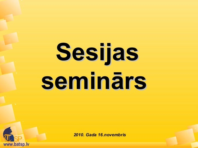www.batsp.lv 2010. Gada 16.novembris SesijasSesijas seminārsseminārs