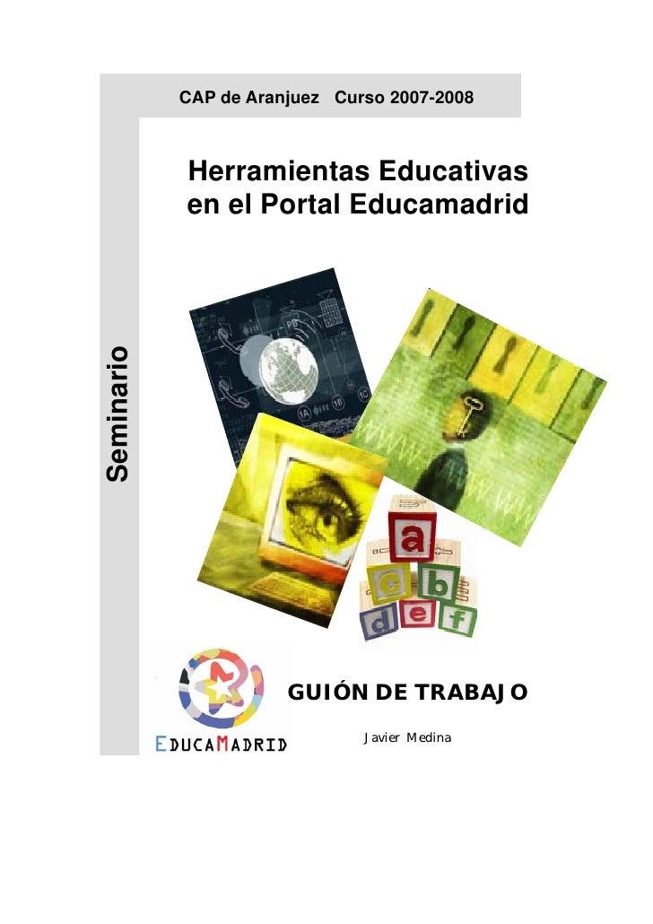 CAP de Aranjuez Curso 2007-2008                Herramientas Educativas             en el Portal Educamadrid Seminario     ...