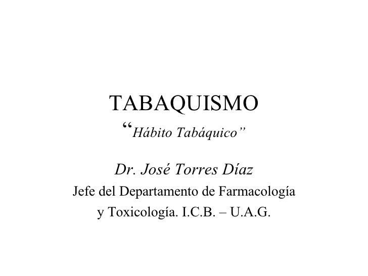 """TABAQUISMO """" Hábito Tabáquico"""" Dr. José Torres Díaz Jefe del Departamento de Farmacología y Toxicología. I.C.B. – U.A.G."""