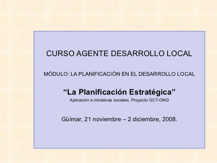 """CURSO AGENTE DESARROLLO LOCAL MÓDULO: LA PLANIFICACIÓN EN EL DESARROLLO LOCAL """"La Planificación Estratégica"""" Aplicación a ..."""