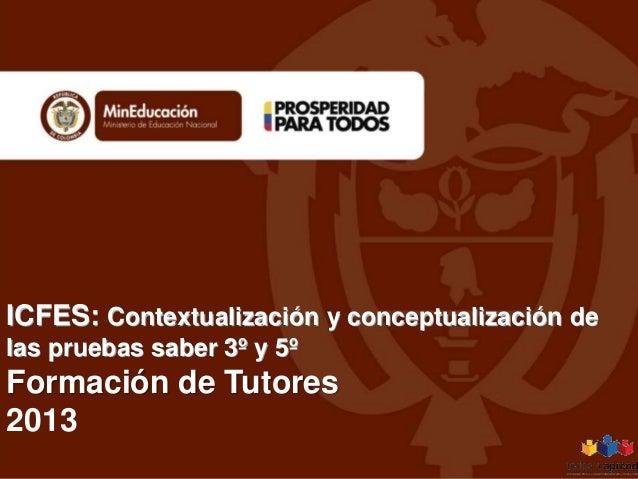 ICFES: Contextualización y conceptualización de las pruebas saber 3º y 5º Formación de Tutores 2013