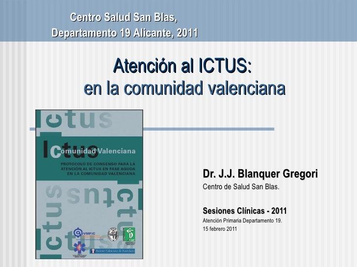 Atención al ICTUS:  en la comunidad valenciana Dr. J.J. Blanquer Gregori Centro de Salud San Blas . Sesiones Cl ínicas - 2...