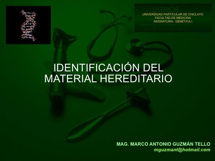 MAG. MARCO ANTONIO GUZMÁN TELLO [email_address] IDENTIFICACIÓN DEL MATERIAL HEREDITARIO UNIVERSIDAD PARTICULAR DE CHICLAYO...