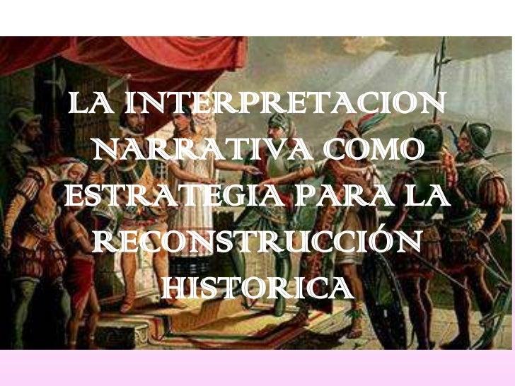 LA INTERPRETACION NARRATIVA COMO ESTRATEGIA PARA LA RECONSTRUCCIÓN HISTORICA<br />