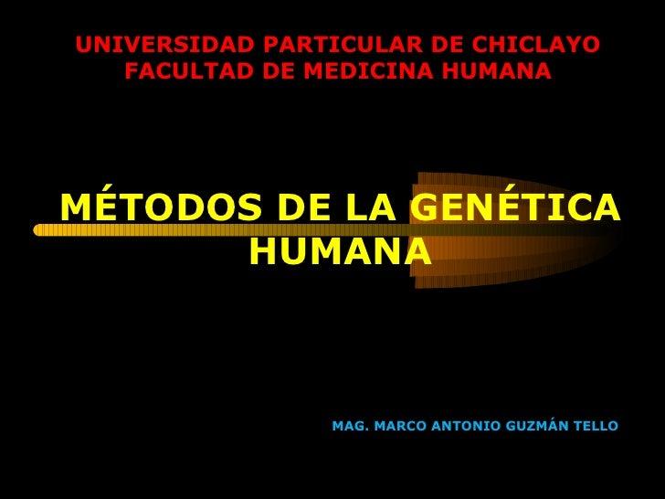 UNIVERSIDAD PARTICULAR DE CHICLAYO FACULTAD DE MEDICINA HUMANA MÉTODOS DE LA GENÉTICA HUMANA MAG. MARCO ANTONIO GUZMÁN TELLO