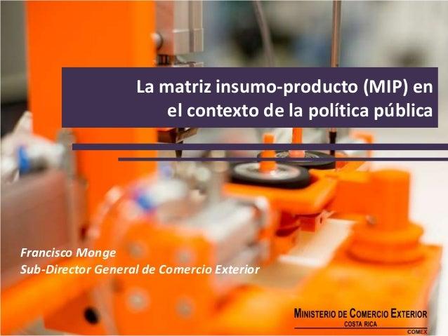 La matriz insumo-producto (MIP) en el contexto de la política pública Francisco Monge Sub-Director General de Comercio Ext...