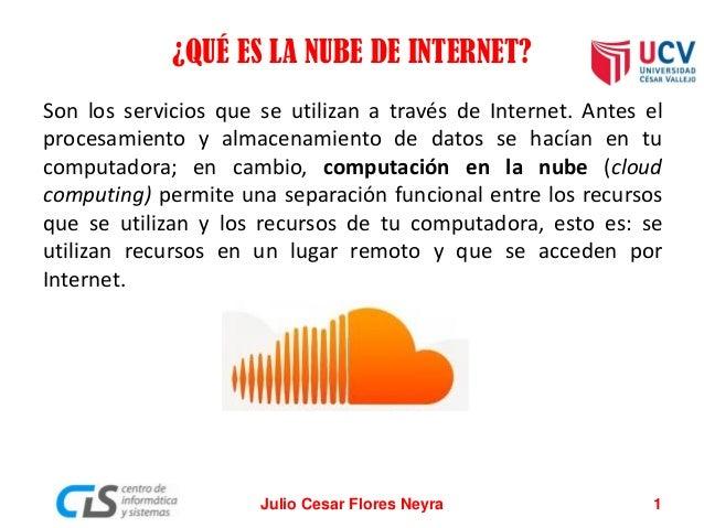 ¿QUÉ ES LA NUBE DE INTERNET? Son los servicios que se utilizan a través de Internet. Antes el procesamiento y almacenamien...