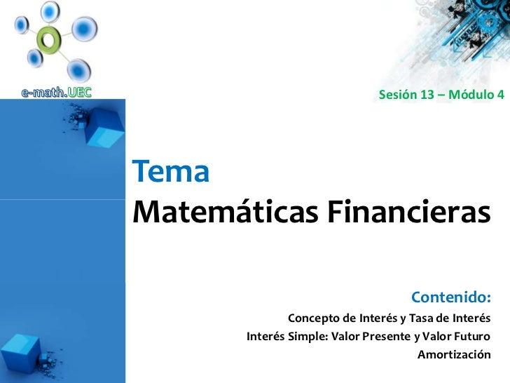 e-math.UEC<br />Sesión 13 – Módulo 4<br />Tema<br />Matemáticas Financieras<br />Contenido:<br />Concepto de Interés y Tas...