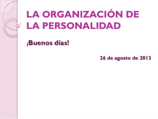 LA ORGANIZACIÓN DE LA PERSONALIDAD ¡Buenos días! 26 de agosto de 2013