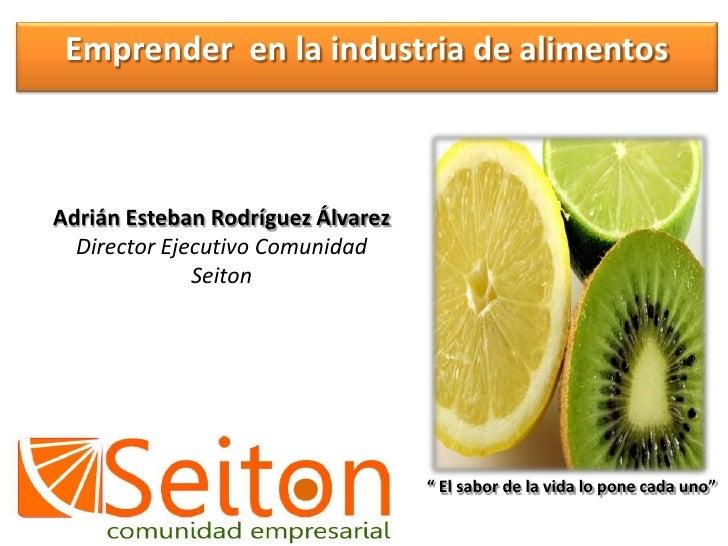 Emprender  en la industria de alimentos<br />Adrián Esteban Rodríguez Álvarez<br />Director Ejecutivo Comunidad Seiton<br ...