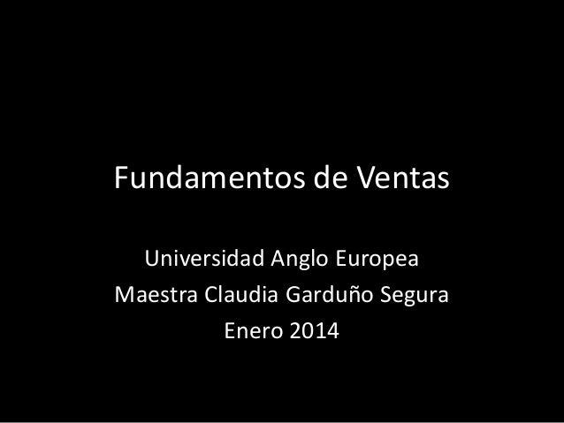 Fundamentos de Ventas Universidad Anglo Europea Maestra Claudia Garduño Segura Enero 2014