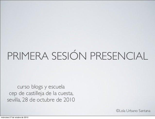 PRIMERA SESIÓN PRESENCIAL curso blogs y escuela cep de castilleja de la cuesta, sevilla, 28 de octubre de 2010 ©Lola Urban...
