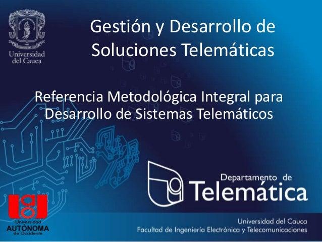 Gestión y Desarrollo de        Soluciones TelemáticasReferencia Metodológica Integral para Desarrollo de Sistemas Telemáti...