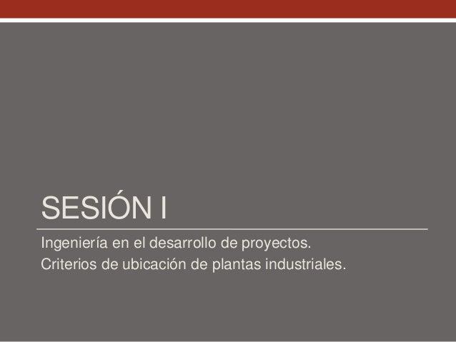 SESIÓN I Ingeniería en el desarrollo de proyectos. Criterios de ubicación de plantas industriales.