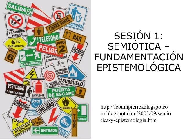 SESIÓN 1:SEMIÓTICA –FUNDAMENTACIÓNEPISTEMOLÓGICAhttp://fcoumpierrezblogspotcom.blogspot.com/2005/09/semiotica-y-epistemolo...