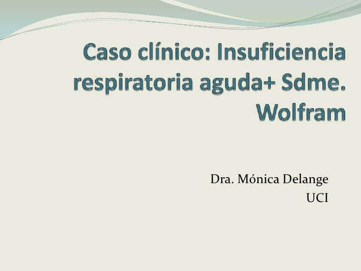 Caso clínico: Insuficiencia respiratoria aguda+ Sdme. Wolfram<br />Dra. Mónica Delange<br />UCI<br />