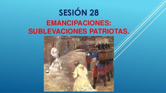 SESIÓN 28  EMANCIPACIONES:  SUBLEVACIONES PATRIOTAS.