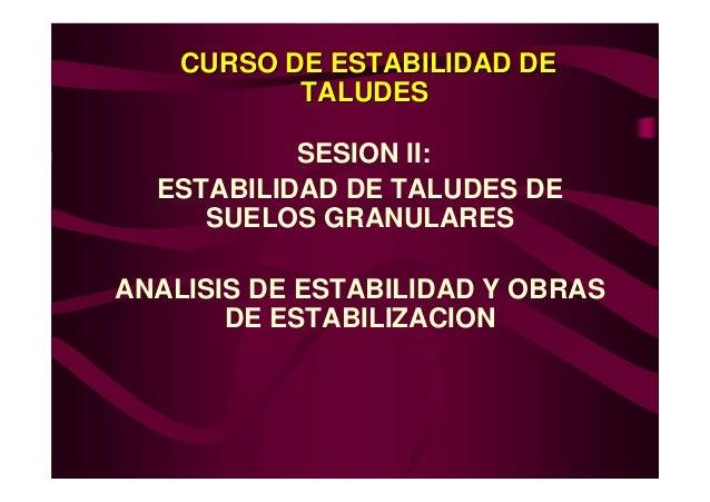CURSO DE ESTABILIDAD DE           TALUDES           SESION II:  ESTABILIDAD DE TALUDES DE     SUELOS GRANULARESANALISIS DE...