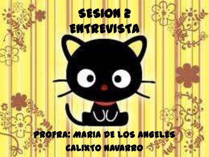 SESION 2ENTREVISTA<br />PROFRA: MARIA DE LOS ANGELES <br />CALIXTO NAVARRO<br />