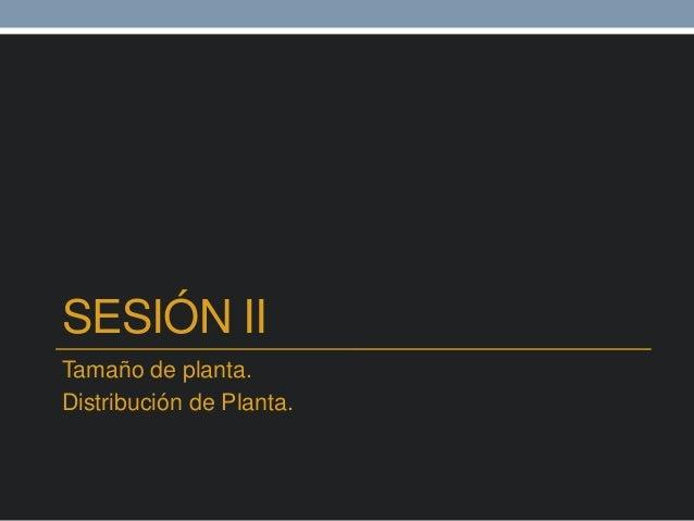 SESIÓN II Tamaño de planta. Distribución de Planta.