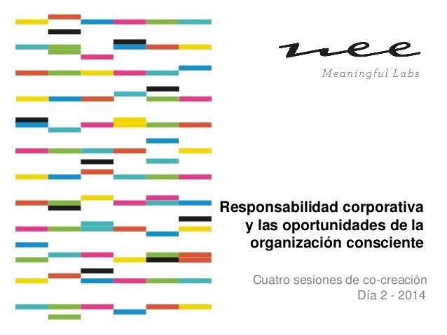 Responsabilidad corporativa y las oportunidades de la organización consciente Cuatro sesiones de co-creación Día 2 - 2014
