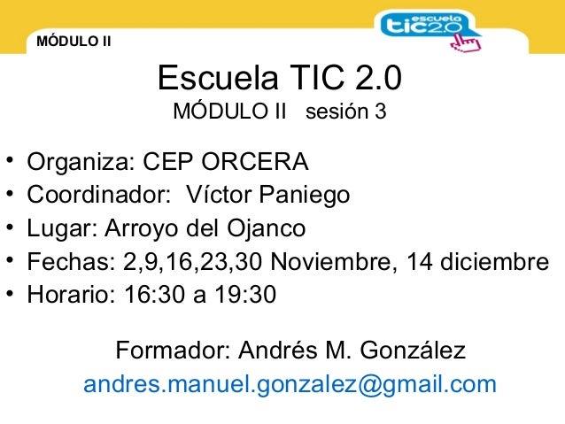 MÓDULO II Escuela TIC 2.0 MÓDULO II sesión 3 • Organiza: CEP ORCERA • Coordinador: Víctor Paniego • Lugar: Arroyo del Ojan...