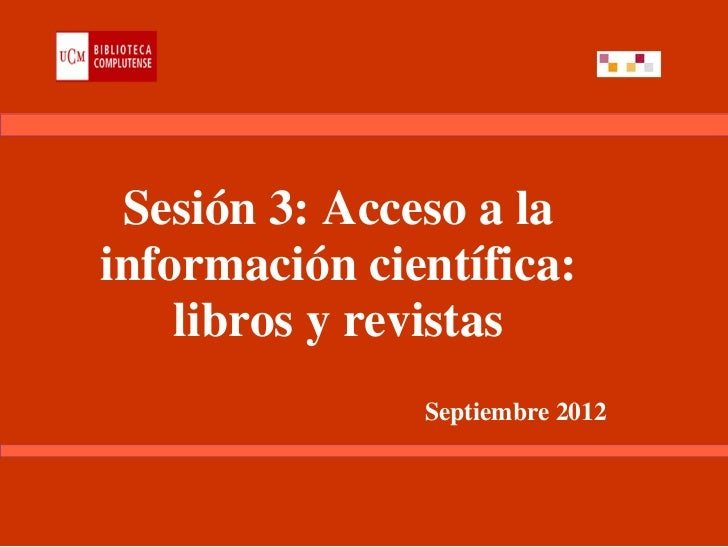 Sesión 3: Acceso a lainformación científica:    libros y revistas               Septiembre 2012