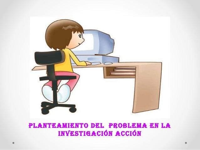 PLANTEAMIENTO DEL PROBLEMA EN LA  INVESTIGACIÓN ACCIÓN