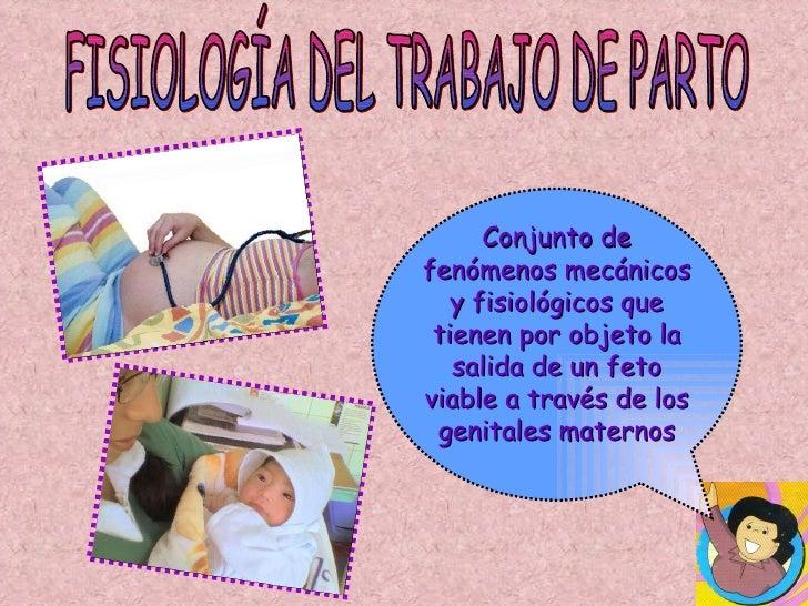 FISIOLOGÍA DEL TRABAJO DE PARTO Conjunto de fenómenos mecánicos y fisiológicos que tienen por objeto la salida de un feto ...