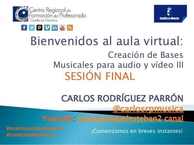 Bienvenidos al aula virtual: Creación de Bases Musicales para audio y vídeo III SESIÓN FINAL CARLOS RODRÍGUEZ PARRÓN @carl...