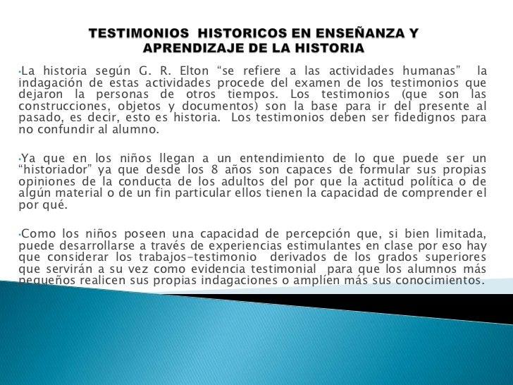 "TESTIMONIOS  HISTORICOS EN ENSEÑANZA Y APRENDIZAJE DE LA HISTORIA <br /><ul><li>La historia según G. R. Elton ""se refiere ..."