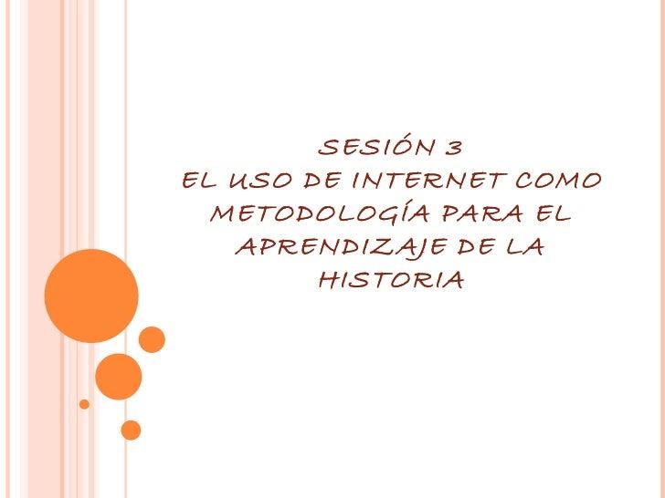 SESIÓN 3 EL USO DE INTERNET COMO METODOLOGÍA PARA EL APRENDIZAJE DE LA HISTORIA