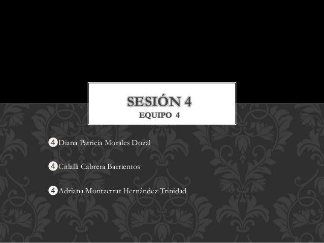 ❹Diana Patricia Morales Dozal ❹Citlalli Cabrera Barrientos ❹Adriana Montzerrat Hernández Trinidad SESIÓN 4 EQUIPO 4