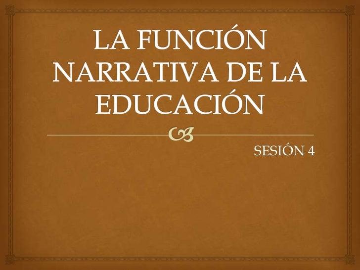 LA FUNCIÓN NARRATIVA DE LA EDUCACIÓN<br />SESIÓN 4<br />