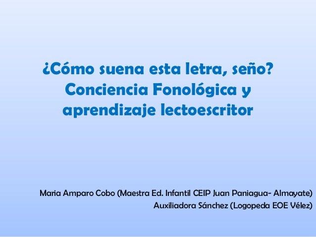 ¿Cómo suena esta letra, seño? Conciencia Fonológica y aprendizaje lectoescritor Maria Amparo Cobo (Maestra Ed. Infantil CE...