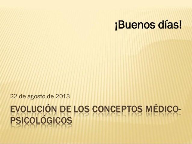 EVOLUCIÓN DE LOS CONCEPTOS MÉDICO- PSICOLÓGICOS 22 de agosto de 2013 ¡Buenos días!