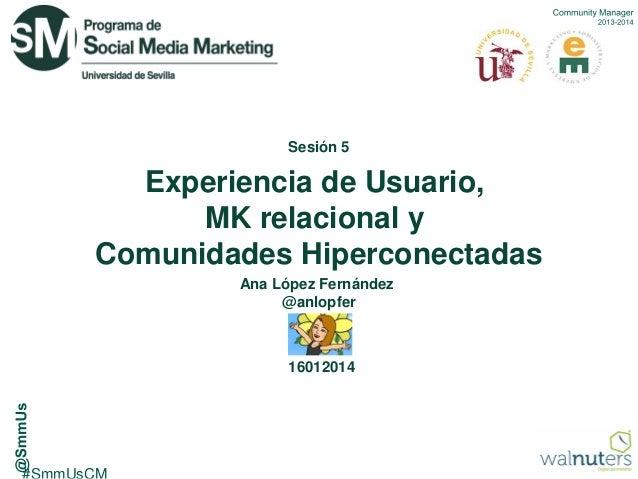 Sesión 5  Experiencia de Usuario, MK relacional y Comunidades Hiperconectadas Ana López Fernández @anlopfer  16012014