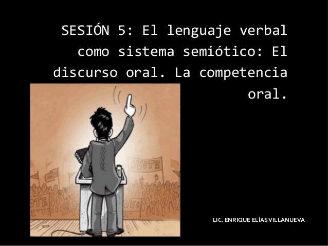 SESIÓN 5: El lenguaje verbalcomo sistema semiótico: Eldiscurso oral. La competenciaoral.LIC. ENRIQUE ELÌASVILLANUEVA