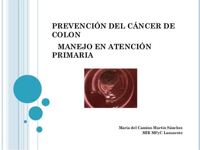 PREVENCIÓN DEL CÁNCER DECOLONMANEJO EN ATENCIÓNPRIMARIAMaría del Camino Martín SánchezMIR MFyC Lanzarote