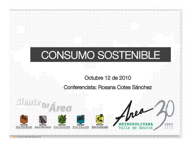 CONSUMO SOSTENIBLE Octubre 12 de 2010 Conferencista: Rosana Cotes Sánchez