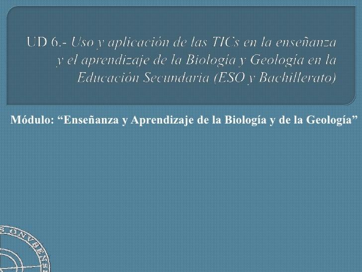 UD 6.- Uso y aplicación de las TICs en la enseñanza y el aprendizaje de la Biología y Geología en la Educación Secundaria ...