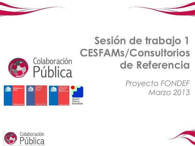 Sesión de trabajo 1CESFAMs/Consultorios       de Referencia        Proyecto FONDEF             Marzo 2013
