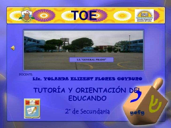 """TOE<br />I.E.""""GENERAL PRADO""""<br />DOCENTE: <br />Lic. YOLANDA ELIZEHT FLORES GOYBURO<br />TUTORÍA Y ORIENTACIÓN DEL EDUCAN..."""