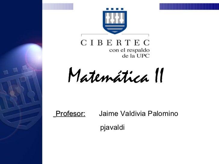 Matemática II Profesor:   Jaime Valdivia Palomino pjavaldi