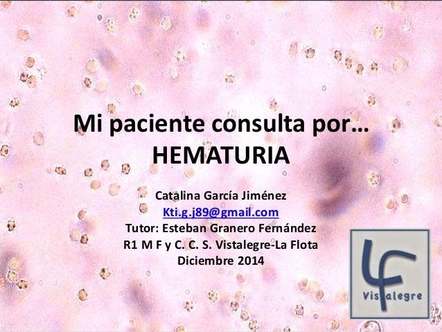 Mi paciente consulta por…  HEMATURIA  Catalina García Jiménez  Kti.g.j89@gmail.com  Tutor: Esteban Granero Fernández  R1 M...