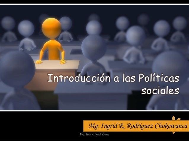 Introducción a las Políticas sociales Mg. Ingrid R. Rodríguez Chokewanca Mg. Ingrid Rodríguez