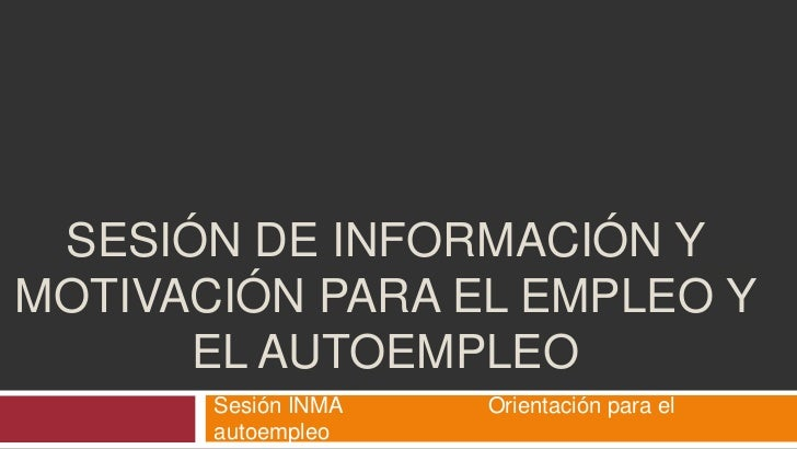 SESIÓN DE INFORMACIÓN YMOTIVACIÓN PARA EL EMPLEO Y      EL AUTOEMPLEO       Sesión INMA   Orientación para el       autoem...