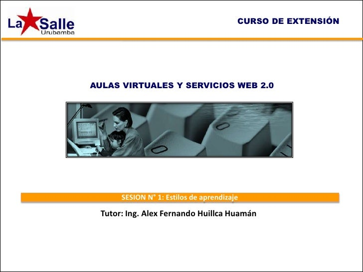 CURSO DE EXTENSIÓNAULAS VIRTUALES Y SERVICIOS WEB 2.0       SESION N° 1: Estilos de aprendizaje  Tutor: Ing. Alex Fernando...
