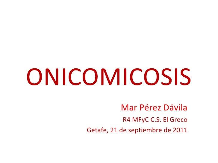 ONICOMICOSIS Mar Pérez Dávila R4 MFyC C.S. El Greco Getafe, 21 de septiembre de 2011
