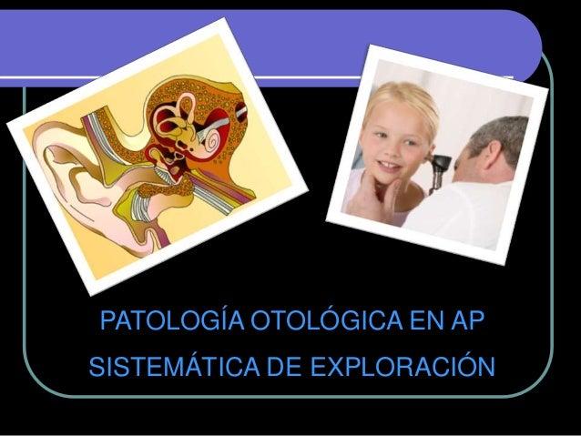 PATOLOGÍA OTOLÓGICA EN AP SISTEMÁTICA DE EXPLORACIÓN